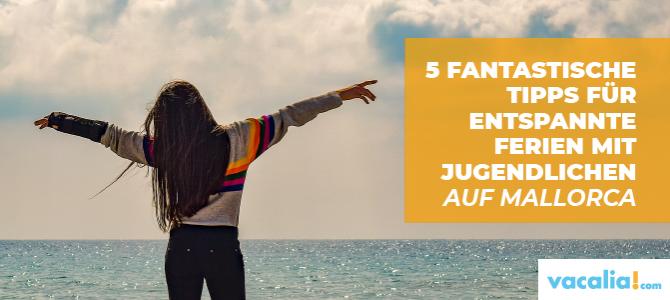 5 fantastische Tipps für entspannte Ferien mit Jugendlichen auf Mallorca